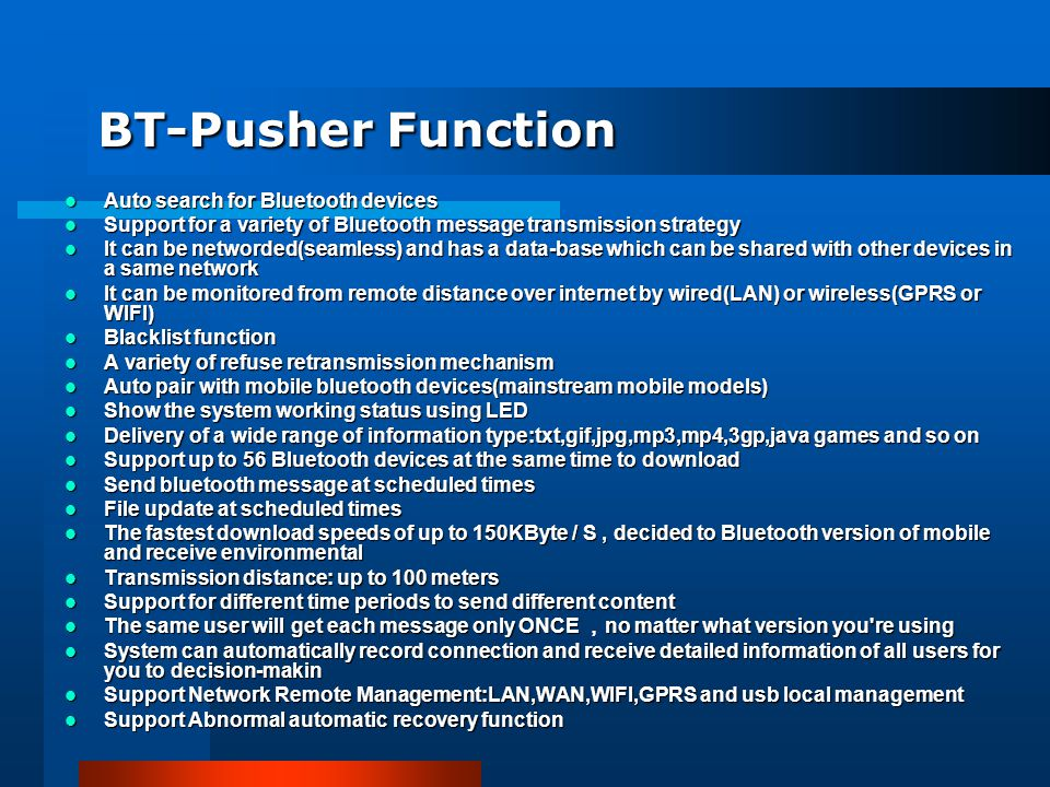 BT-Pusher Function Auto search for Bluetooth devices Auto search for Bluetooth devices Support for a variety of Bluetooth message transmission strategy Support for a variety of Bluetooth message transmission strategy It can be networded(seamless) and has a data-base which can be shared with other devices in a same network It can be networded(seamless) and has a data-base which can be shared with other devices in a same network It can be monitored from remote distance over internet by wired(LAN) or wireless(GPRS or WIFI) It can be monitored from remote distance over internet by wired(LAN) or wireless(GPRS or WIFI) Blacklist function Blacklist function A variety of refuse retransmission mechanism A variety of refuse retransmission mechanism Auto pair with mobile bluetooth devices(mainstream mobile models) Auto pair with mobile bluetooth devices(mainstream mobile models) Show the system working status using LED Show the system working status using LED Delivery of a wide range of information type:txt,gif,jpg,mp3,mp4,3gp,java games and so on Delivery of a wide range of information type:txt,gif,jpg,mp3,mp4,3gp,java games and so on Support up to 56 Bluetooth devices at the same time to download Support up to 56 Bluetooth devices at the same time to download Send bluetooth message at scheduled times Send bluetooth message at scheduled times File update at scheduled times File update at scheduled times The fastest download speeds of up to 150KByte / S, decided to Bluetooth version of mobile and receive environmental The fastest download speeds of up to 150KByte / S, decided to Bluetooth version of mobile and receive environmental Transmission distance: up to 100 meters Transmission distance: up to 100 meters Support for different time periods to send different content Support for different time periods to send different content The same user will get each message only ONCE no matter what version you re using The same user will get each message only ONCE no matter what version you re using System can automatically record connection and receive detailed information of all users for you to decision-makin System can automatically record connection and receive detailed information of all users for you to decision-makin Support Network Remote Management:LAN,WAN,WIFI,GPRS and usb local management Support Network Remote Management:LAN,WAN,WIFI,GPRS and usb local management Support Abnormal automatic recovery function Support Abnormal automatic recovery function