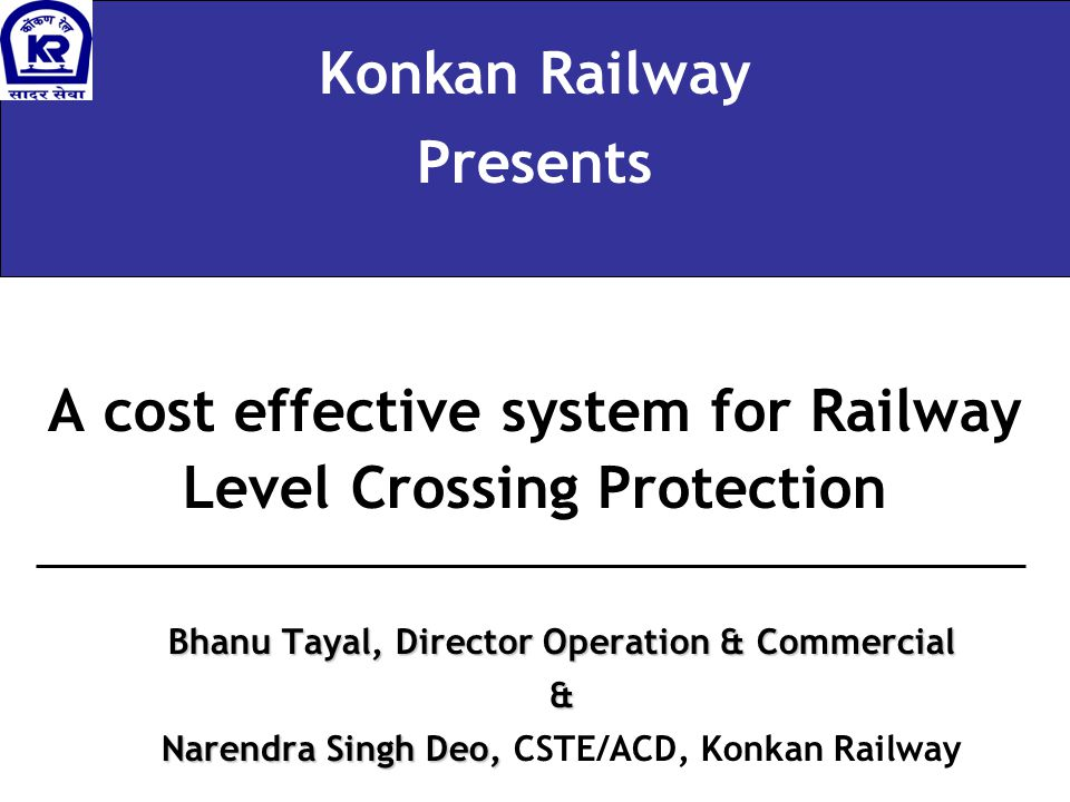 A cost effective system for Railway Level Crossing Protection Konkan Railway Presents Bhanu Tayal, Director Operation & Commercial & Narendra Singh Deo, Narendra Singh Deo, CSTE/ACD, Konkan Railway