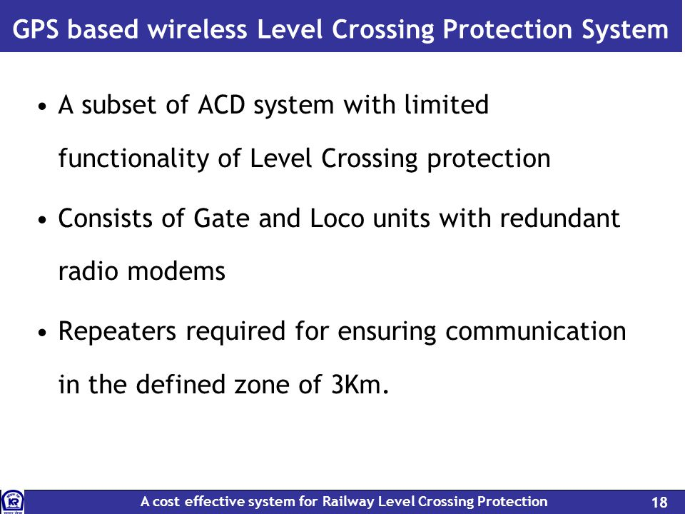 A cost effective system for Railway Level Crossing Protection 18 GPS based wireless Level Crossing Protection System A subset of ACD system with limited functionality of Level Crossing protection Consists of Gate and Loco units with redundant radio modems Repeaters required for ensuring communication in the defined zone of 3Km.