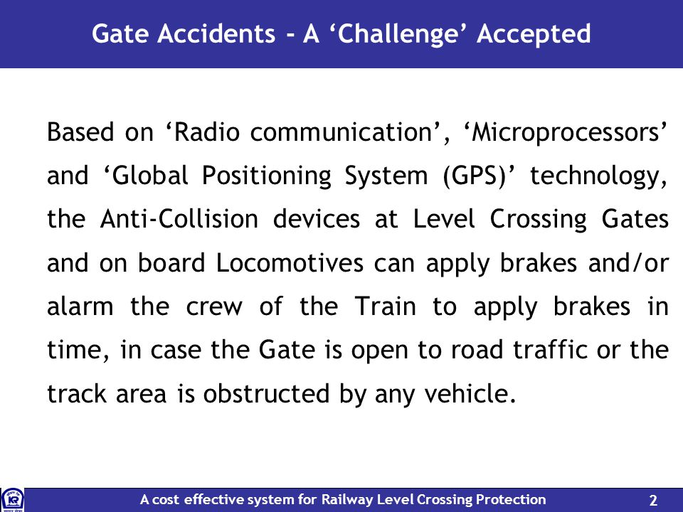 A cost effective system for Railway Level Crossing Protection 2 Gate Accidents - A Challenge Accepted Based on Radio communication, Microprocessors and Global Positioning System (GPS) technology, the Anti-Collision devices at Level Crossing Gates and on board Locomotives can apply brakes and/or alarm the crew of the Train to apply brakes in time, in case the Gate is open to road traffic or the track area is obstructed by any vehicle.