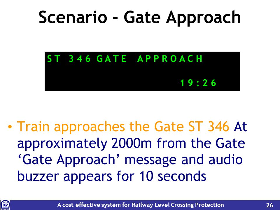 A cost effective system for Railway Level Crossing Protection 26 Scenario - Gate Approach Train approaches the Gate ST 346 At approximately 2000m from the Gate Gate Approach message and audio buzzer appears for 10 seconds S T 3 4 6 G A T E A P P R O A C H 1 9 : 2 6
