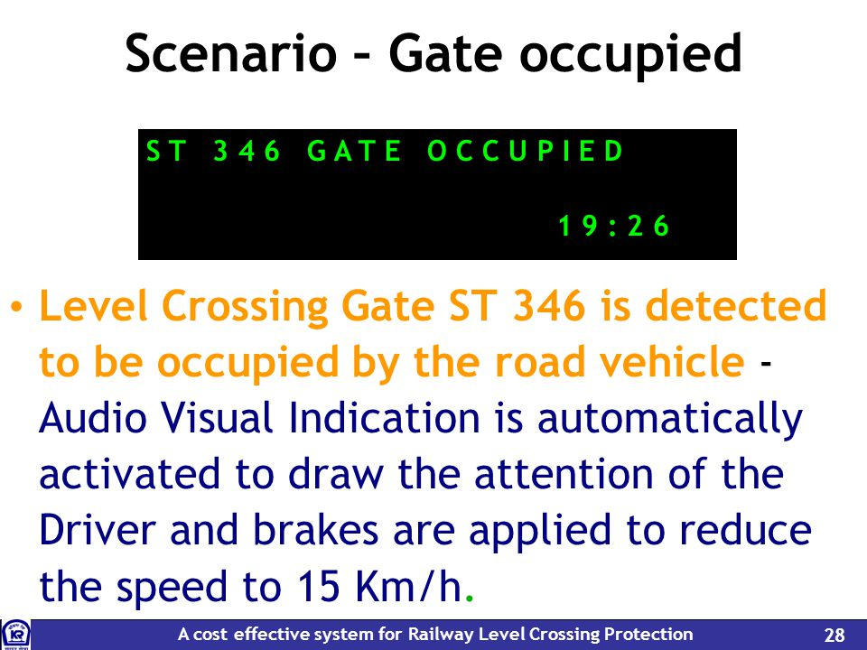 A cost effective system for Railway Level Crossing Protection 28 Scenario – Gate occupied Level Crossing Gate ST 346 is detected to be occupied by the road vehicle - Audio Visual Indication is automatically activated to draw the attention of the Driver and brakes are applied to reduce the speed to 15 Km/h.