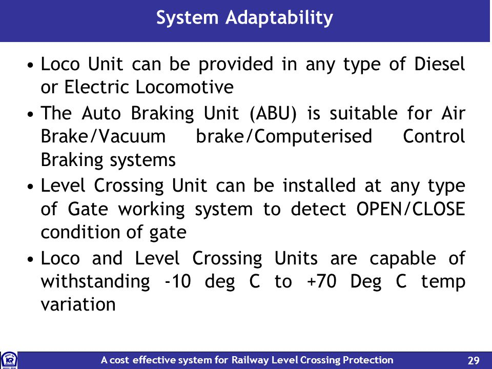 A cost effective system for Railway Level Crossing Protection 29 System Adaptability Loco Unit can be provided in any type of Diesel or Electric Locomotive The Auto Braking Unit (ABU) is suitable for Air Brake/Vacuum brake/Computerised Control Braking systems Level Crossing Unit can be installed at any type of Gate working system to detect OPEN/CLOSE condition of gate Loco and Level Crossing Units are capable of withstanding -10 deg C to +70 Deg C temp variation
