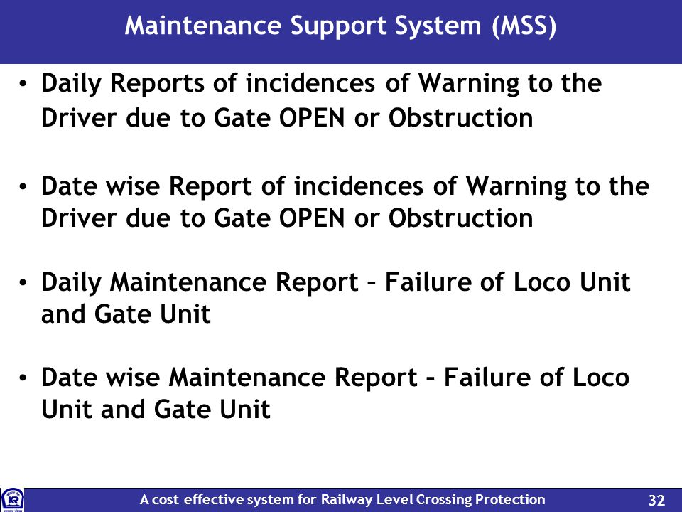 A cost effective system for Railway Level Crossing Protection 32 Maintenance Support System (MSS) Daily Reports of incidences of Warning to the Driver due to Gate OPEN or Obstruction Date wise Report of incidences of Warning to the Driver due to Gate OPEN or Obstruction Daily Maintenance Report – Failure of Loco Unit and Gate Unit Date wise Maintenance Report – Failure of Loco Unit and Gate Unit