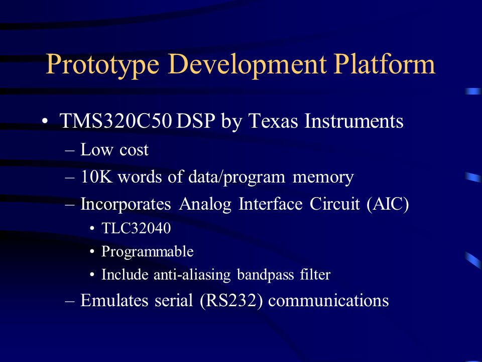 Prototype Development Platform TMS320C50 DSP by Texas Instruments –Low cost –10K words of data/program memory –Incorporates Analog Interface Circuit (AIC) TLC32040 Programmable Include anti-aliasing bandpass filter –Emulates serial (RS232) communications