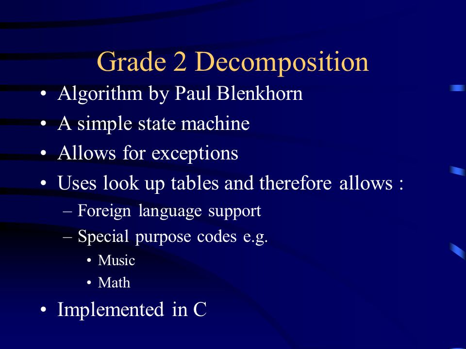 Grade 2 Decomposition Algorithm by Paul Blenkhorn A simple state machine Allows for exceptions Uses look up tables and therefore allows : –Foreign language support –Special purpose codes e.g.