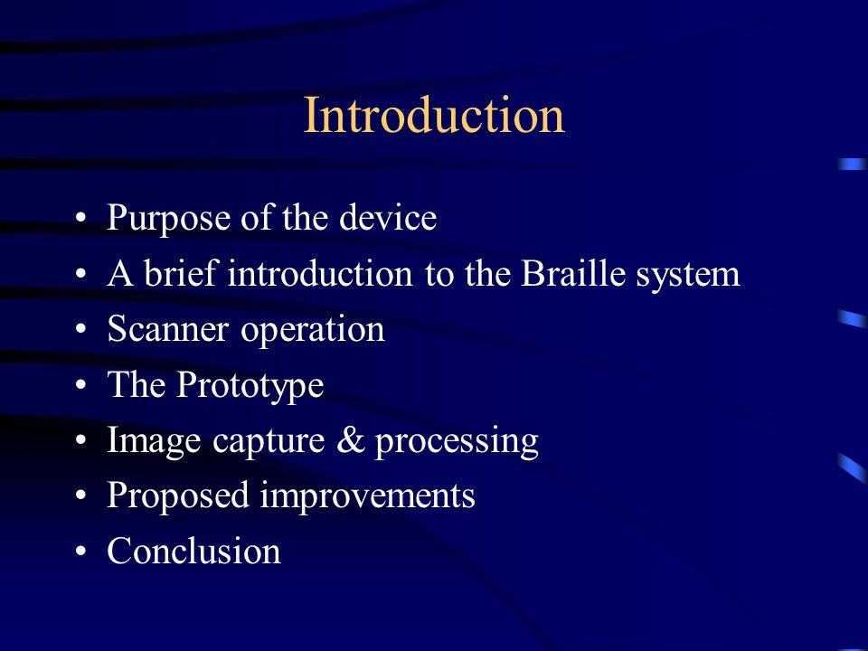 Introduction Purpose of the device A brief introduction to the Braille system Scanner operation The Prototype Image capture & processing Proposed improvements Conclusion