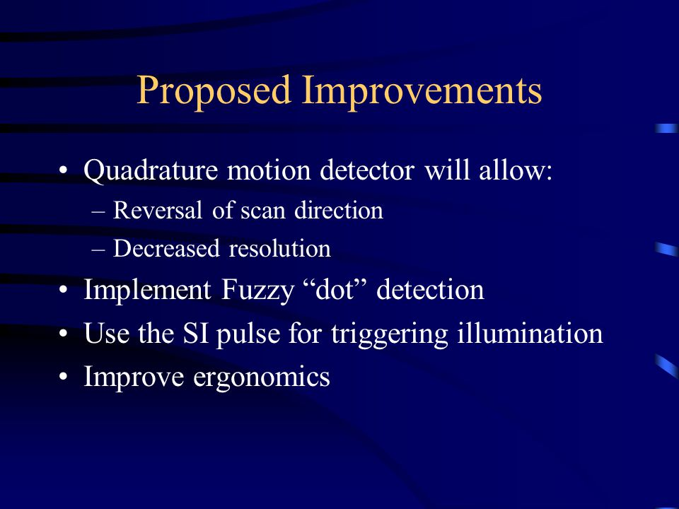Proposed Improvements Quadrature motion detector will allow: –Reversal of scan direction –Decreased resolution Implement Fuzzy dot detection Use the SI pulse for triggering illumination Improve ergonomics