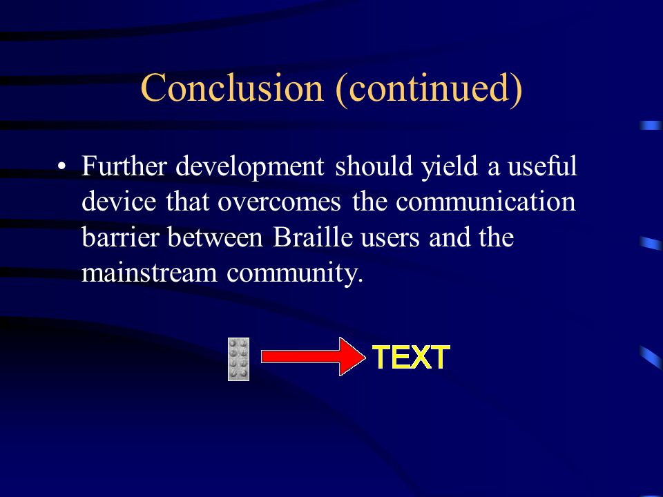 Conclusion (continued) Further development should yield a useful device that overcomes the communication barrier between Braille users and the mainstream community.