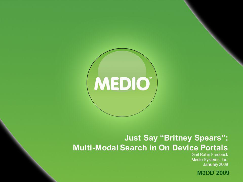 M3DD 2009 Just Say Britney Spears: Multi-Modal Search in On Device Portals Gail Rahn Frederick Medio Systems, Inc.