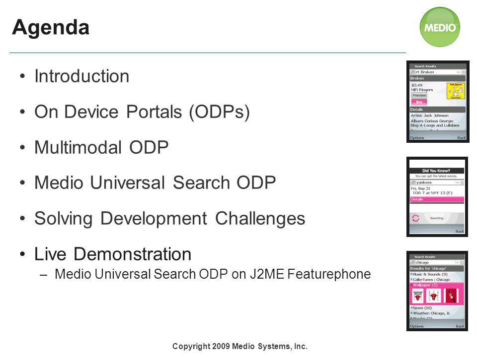 Agenda Introduction On Device Portals (ODPs) Multimodal ODP Medio Universal Search ODP Solving Development Challenges Live Demonstration –Medio Universal Search ODP on J2ME Featurephone 2 Copyright 2009 Medio Systems, Inc.