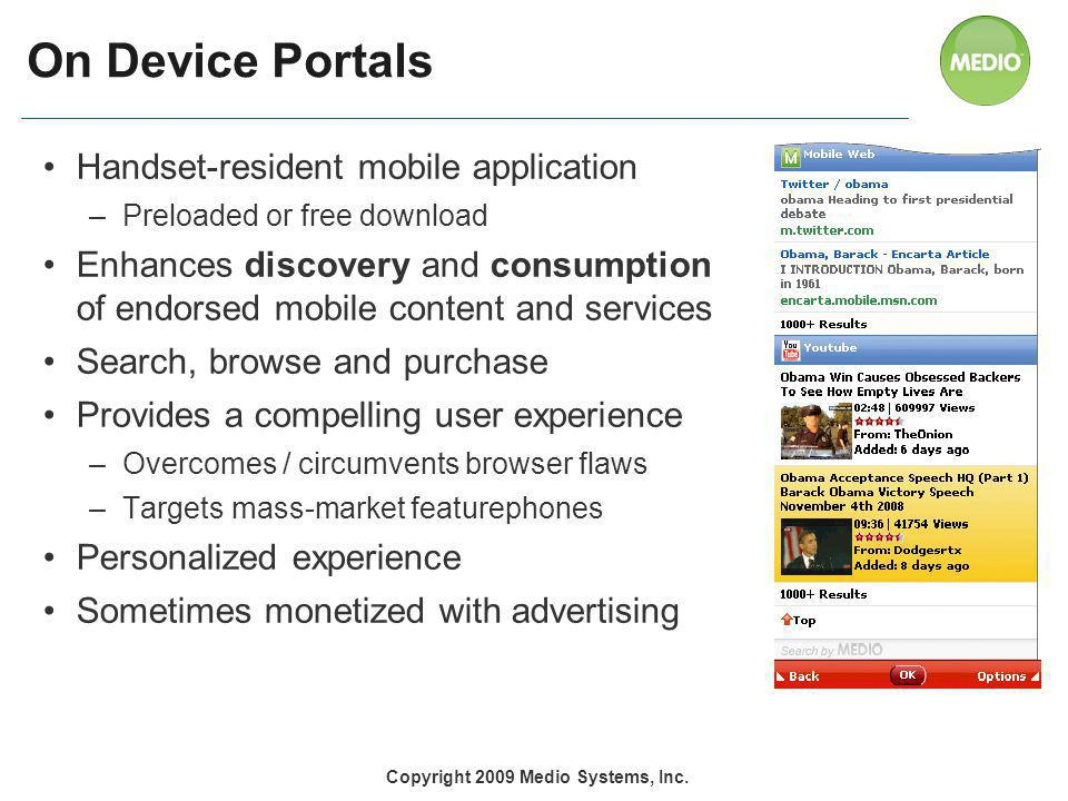 On Device Portals Handset-resident mobile application –Preloaded or free download Enhances discovery and consumption of endorsed mobile content and services Search, browse and purchase Provides a compelling user experience –Overcomes / circumvents browser flaws –Targets mass-market featurephones Personalized experience Sometimes monetized with advertising Copyright 2009 Medio Systems, Inc.