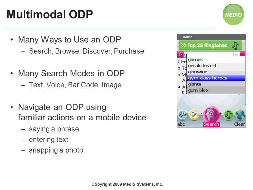 Multimodal ODP Many Ways to Use an ODP –Search, Browse, Discover, Purchase Many Search Modes in ODP –Text, Voice, Bar Code, Image Navigate an ODP using familiar actions on a mobile device –saying a phrase –entering text –snapping a photo Copyright 2009 Medio Systems, Inc.