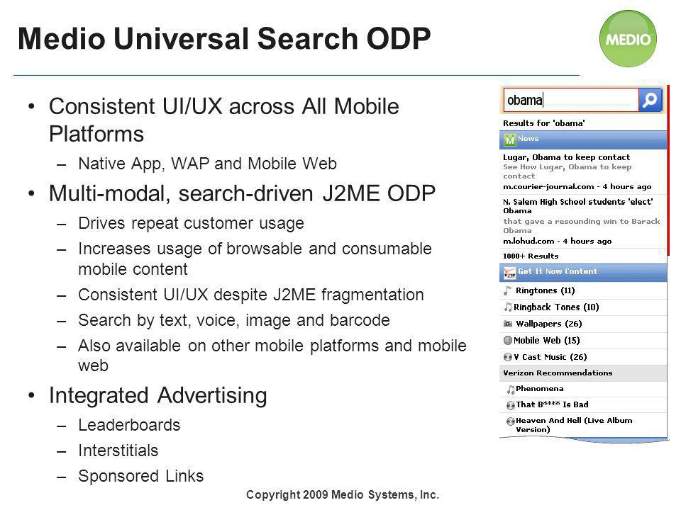 Medio Universal Search ODP Consistent UI/UX across All Mobile Platforms –Native App, WAP and Mobile Web Multi-modal, search-driven J2ME ODP –Drives repeat customer usage –Increases usage of browsable and consumable mobile content –Consistent UI/UX despite J2ME fragmentation –Search by text, voice, image and barcode –Also available on other mobile platforms and mobile web Integrated Advertising –Leaderboards –Interstitials –Sponsored Links Copyright 2009 Medio Systems, Inc.