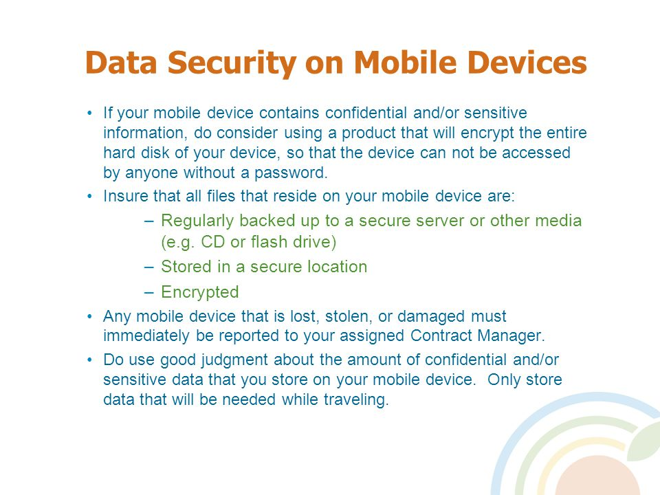 Data Security on Mobile Devices If your mobile device contains confidential and/or sensitive information, do consider using a product that will encrypt the entire hard disk of your device, so that the device can not be accessed by anyone without a password.
