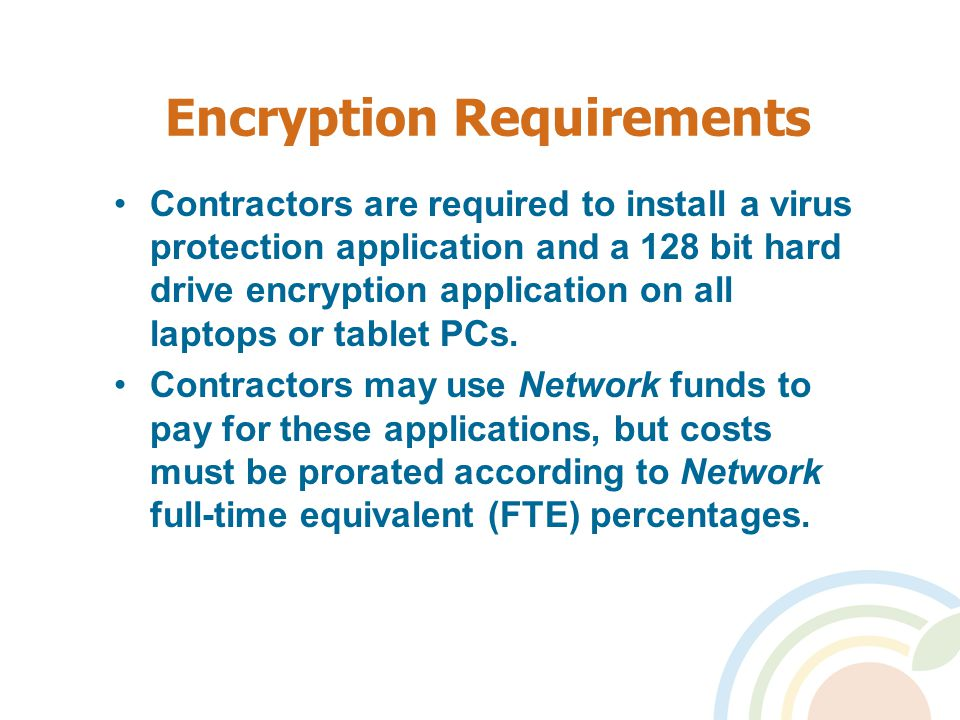 Encryption Requirements Contractors are required to install a virus protection application and a 128 bit hard drive encryption application on all laptops or tablet PCs.