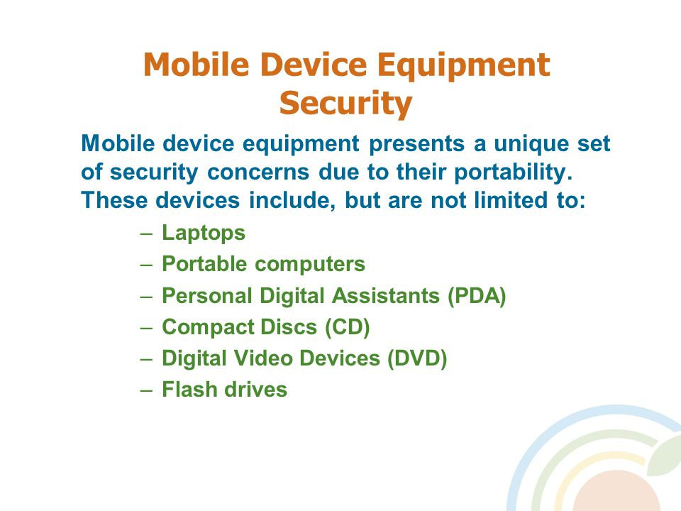 Mobile Device Equipment Security Mobile device equipment presents a unique set of security concerns due to their portability.