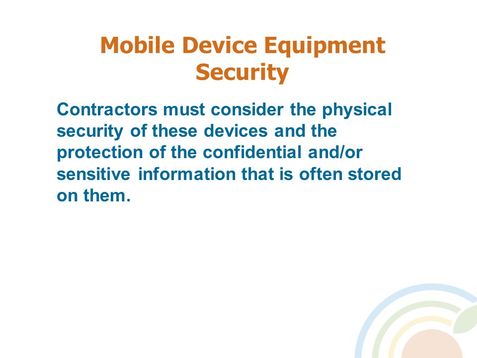 Mobile Device Equipment Security Contractors must consider the physical security of these devices and the protection of the confidential and/or sensitive information that is often stored on them.