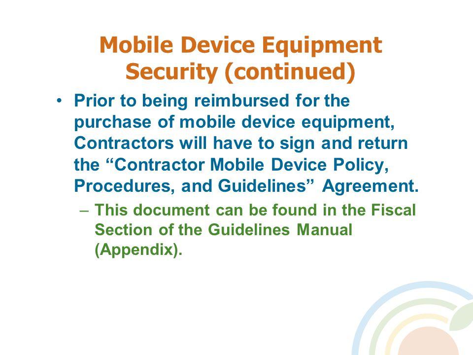 Mobile Device Equipment Security (continued) Prior to being reimbursed for the purchase of mobile device equipment, Contractors will have to sign and return the Contractor Mobile Device Policy, Procedures, and Guidelines Agreement.