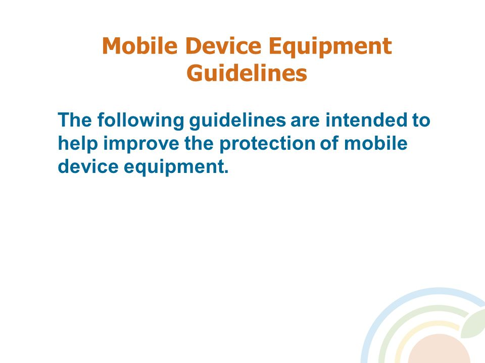 Mobile Device Equipment Guidelines The following guidelines are intended to help improve the protection of mobile device equipment.