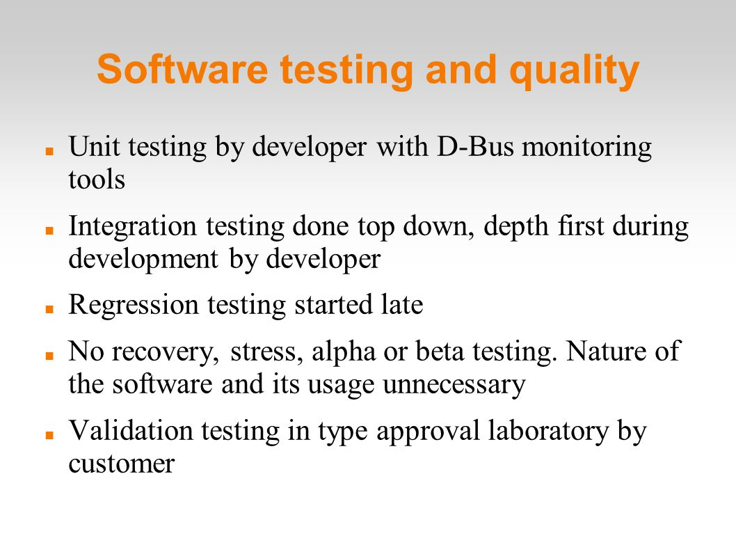 Software testing and quality Unit testing by developer with D-Bus monitoring tools Integration testing done top down, depth first during development by developer Regression testing started late No recovery, stress, alpha or beta testing.
