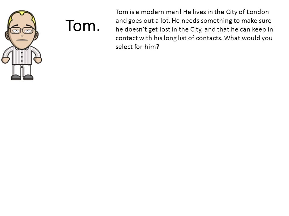 Tom. Tom is a modern man. He lives in the City of London and goes out a lot.