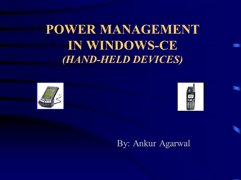 POWER MANAGEMENT IN WINDOWS-CE (HAND-HELD DEVICES) By: Ankur Agarwal