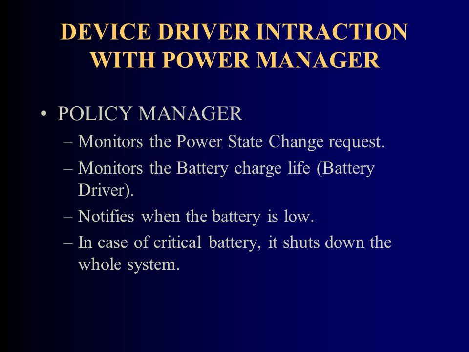 DEVICE DRIVER INTRACTION WITH POWER MANAGER POLICY MANAGER –Monitors the Power State Change request.