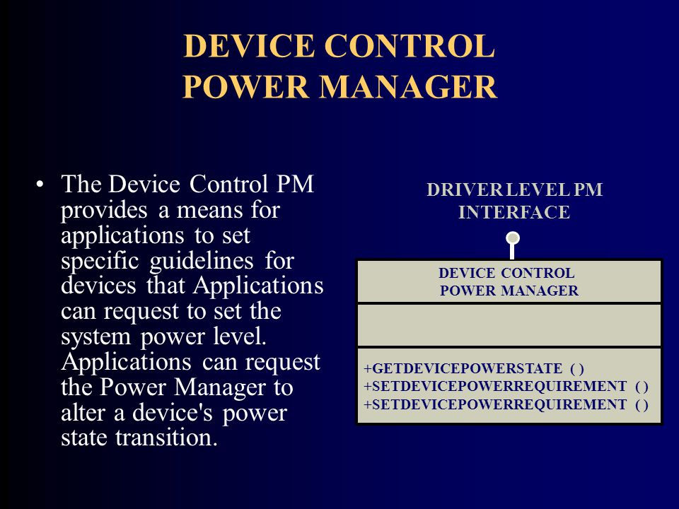 DEVICE CONTROL POWER MANAGER The Device Control PM provides a means for applications to set specific guidelines for devices that Applications can request to set the system power level.