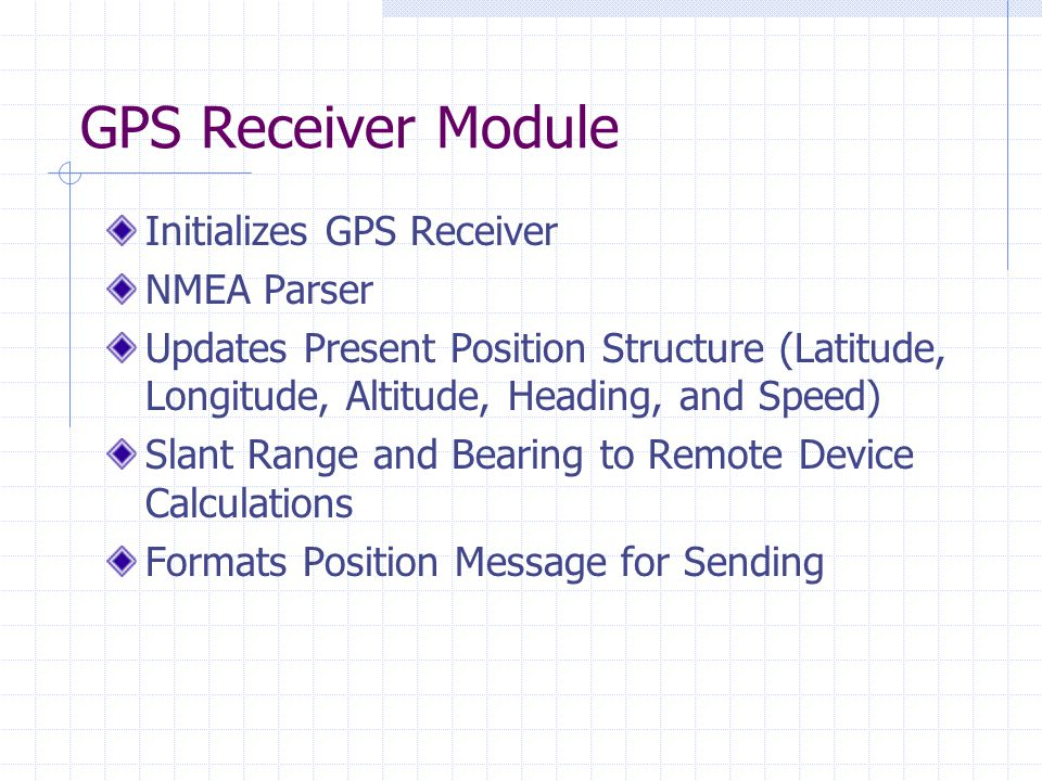 GPS Receiver Module Initializes GPS Receiver NMEA Parser Updates Present Position Structure (Latitude, Longitude, Altitude, Heading, and Speed) Slant Range and Bearing to Remote Device Calculations Formats Position Message for Sending