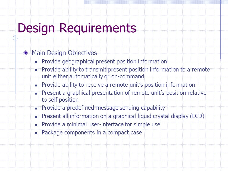 Design Requirements Main Design Objectives Provide geographical present position information Provide ability to transmit present position information to a remote unit either automatically or on-command Provide ability to receive a remote units position information Present a graphical presentation of remote units position relative to self position Provide a predefined-message sending capability Present all information on a graphical liquid crystal display (LCD) Provide a minimal user-interface for simple use Package components in a compact case
