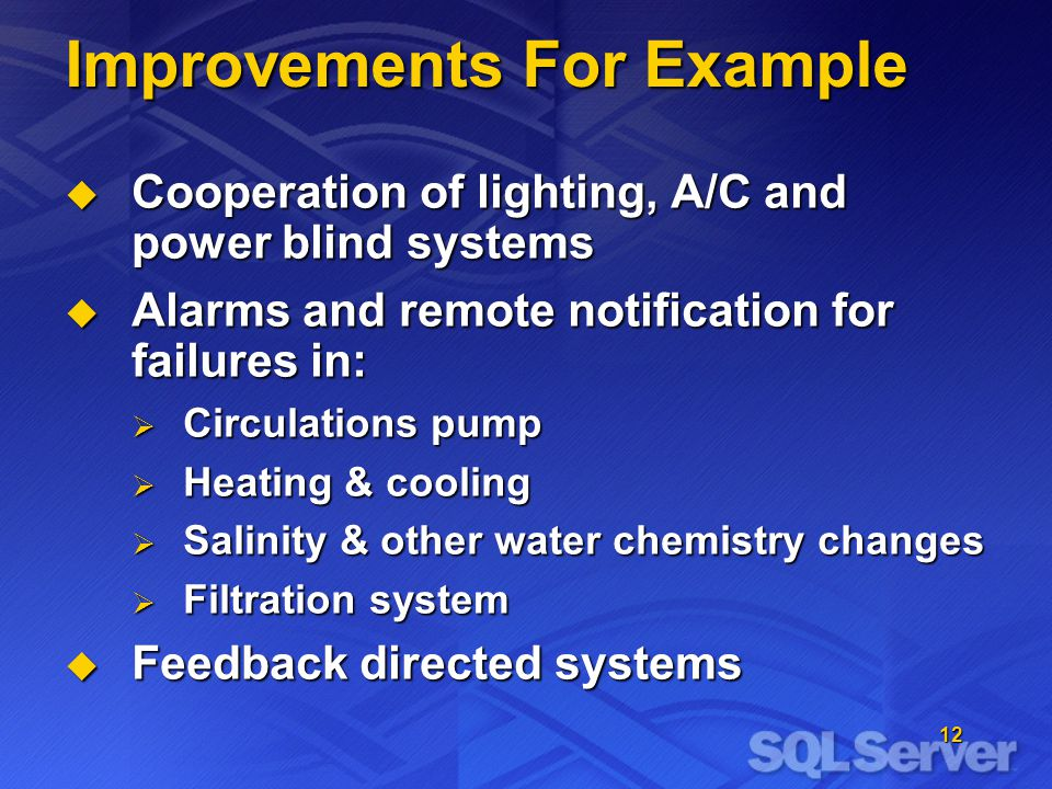 12 Improvements For Example Cooperation of lighting, A/C and power blind systems Cooperation of lighting, A/C and power blind systems Alarms and remote notification for failures in: Alarms and remote notification for failures in: Circulations pump Circulations pump Heating & cooling Heating & cooling Salinity & other water chemistry changes Salinity & other water chemistry changes Filtration system Filtration system Feedback directed systems Feedback directed systems