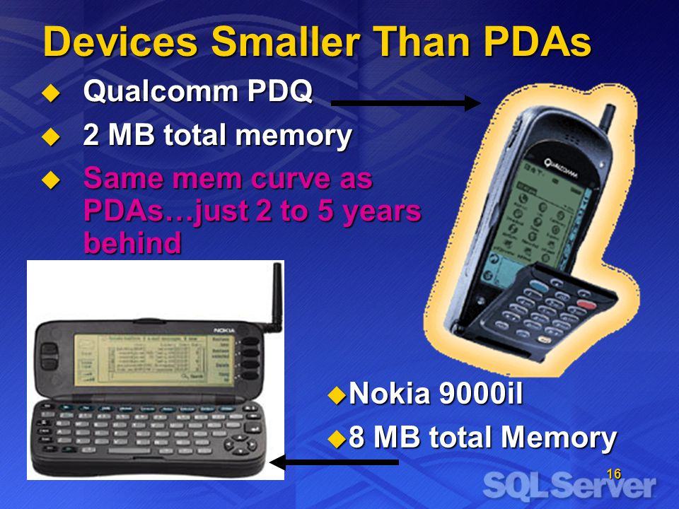 16 Devices Smaller Than PDAs Qualcomm PDQ Qualcomm PDQ 2 MB total memory 2 MB total memory Same mem curve as PDAs…just 2 to 5 years behind Same mem curve as PDAs…just 2 to 5 years behind Nokia 9000il Nokia 9000il 8 MB total Memory 8 MB total Memory