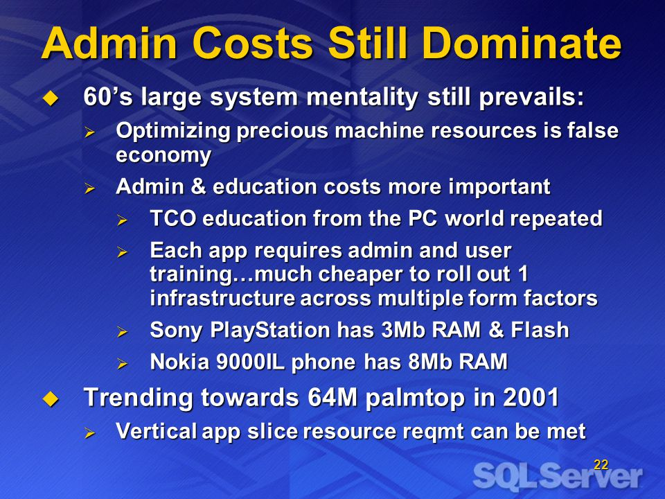22 Admin Costs Still Dominate 60s large system mentality still prevails: 60s large system mentality still prevails: Optimizing precious machine resources is false economy Optimizing precious machine resources is false economy Admin & education costs more important Admin & education costs more important TCO education from the PC world repeated TCO education from the PC world repeated Each app requires admin and user training…much cheaper to roll out 1 infrastructure across multiple form factors Each app requires admin and user training…much cheaper to roll out 1 infrastructure across multiple form factors Sony PlayStation has 3Mb RAM & Flash Sony PlayStation has 3Mb RAM & Flash Nokia 9000IL phone has 8Mb RAM Nokia 9000IL phone has 8Mb RAM Trending towards 64M palmtop in 2001 Trending towards 64M palmtop in 2001 Vertical app slice resource reqmt can be met Vertical app slice resource reqmt can be met