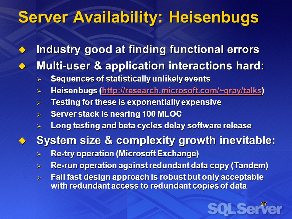27 Server Availability: Heisenbugs Industry good at finding functional errors Industry good at finding functional errors Multi-user & application interactions hard: Multi-user & application interactions hard: Sequences of statistically unlikely events Sequences of statistically unlikely events Heisenbugs (http://research.microsoft.com/~gray/talks) Heisenbugs (http://research.microsoft.com/~gray/talks)http://research.microsoft.com/~gray/talks Testing for these is exponentially expensive Testing for these is exponentially expensive Server stack is nearing 100 MLOC Server stack is nearing 100 MLOC Long testing and beta cycles delay software release Long testing and beta cycles delay software release System size & complexity growth inevitable: System size & complexity growth inevitable: Re-try operation (Microsoft Exchange) Re-try operation (Microsoft Exchange) Re-run operation against redundant data copy (Tandem) Re-run operation against redundant data copy (Tandem) Fail fast design approach is robust but only acceptable with redundant access to redundant copies of data Fail fast design approach is robust but only acceptable with redundant access to redundant copies of data