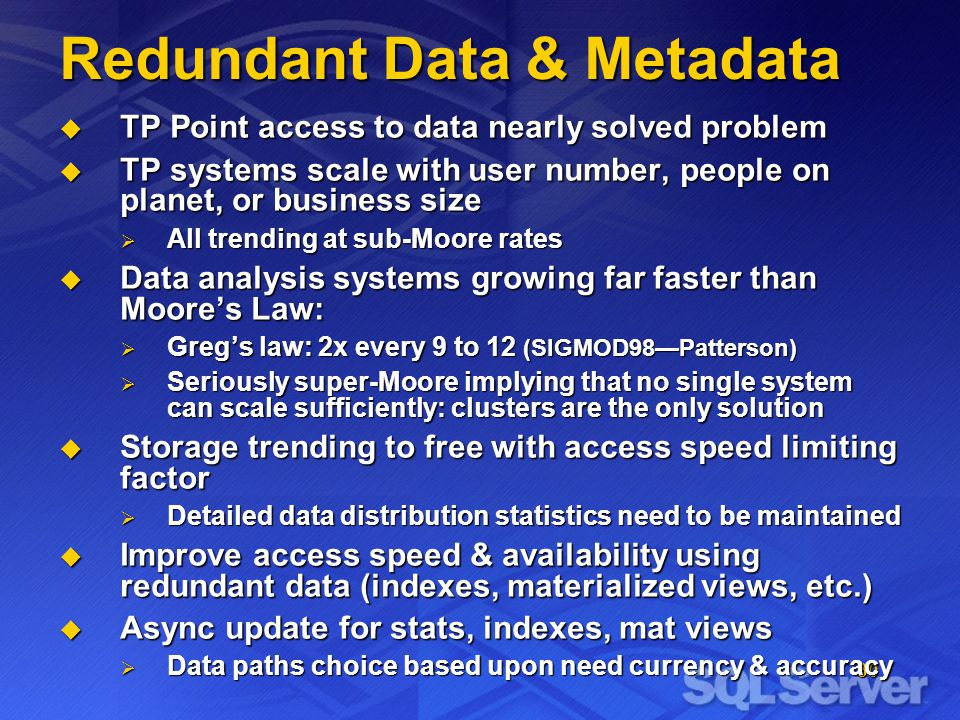 30 Redundant Data & Metadata TP Point access to data nearly solved problem TP Point access to data nearly solved problem TP systems scale with user number, people on planet, or business size TP systems scale with user number, people on planet, or business size All trending at sub-Moore rates All trending at sub-Moore rates Data analysis systems growing far faster than Moores Law: Data analysis systems growing far faster than Moores Law: Gregs law: 2x every 9 to 12 (SIGMOD98Patterson) Gregs law: 2x every 9 to 12 (SIGMOD98Patterson) Seriously super-Moore implying that no single system can scale sufficiently: clusters are the only solution Seriously super-Moore implying that no single system can scale sufficiently: clusters are the only solution Storage trending to free with access speed limiting factor Storage trending to free with access speed limiting factor Detailed data distribution statistics need to be maintained Detailed data distribution statistics need to be maintained Improve access speed & availability using redundant data (indexes, materialized views, etc.) Improve access speed & availability using redundant data (indexes, materialized views, etc.) Async update for stats, indexes, mat views Async update for stats, indexes, mat views Data paths choice based upon need currency & accuracy Data paths choice based upon need currency & accuracy