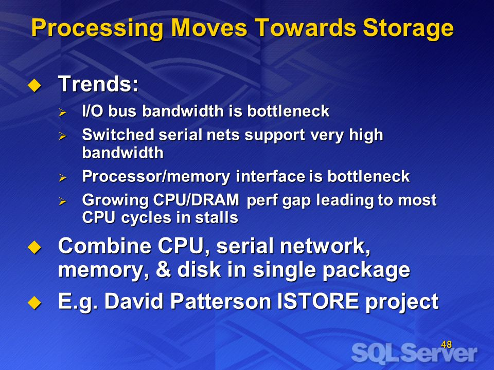 48 Processing Moves Towards Storage Trends: Trends: I/O bus bandwidth is bottleneck I/O bus bandwidth is bottleneck Switched serial nets support very high bandwidth Switched serial nets support very high bandwidth Processor/memory interface is bottleneck Processor/memory interface is bottleneck Growing CPU/DRAM perf gap leading to most CPU cycles in stalls Growing CPU/DRAM perf gap leading to most CPU cycles in stalls Combine CPU, serial network, memory, & disk in single package Combine CPU, serial network, memory, & disk in single package E.g.