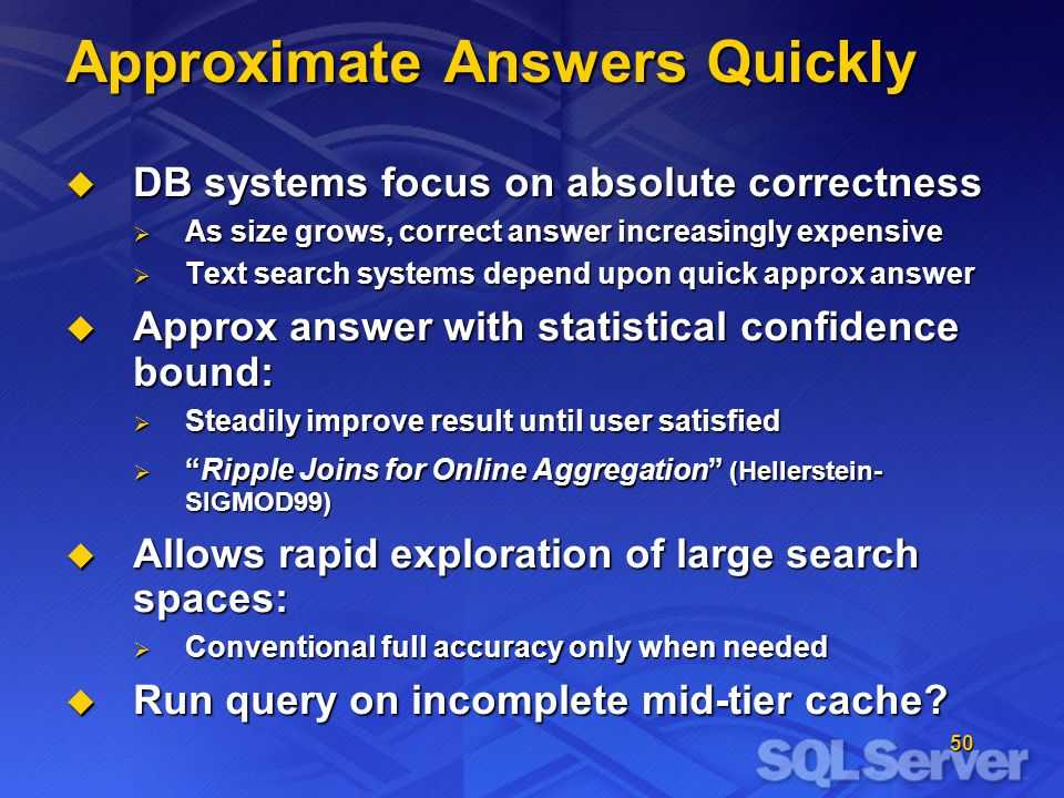 50 Approximate Answers Quickly DB systems focus on absolute correctness DB systems focus on absolute correctness As size grows, correct answer increasingly expensive As size grows, correct answer increasingly expensive Text search systems depend upon quick approx answer Text search systems depend upon quick approx answer Approx answer with statistical confidence bound: Approx answer with statistical confidence bound: Steadily improve result until user satisfied Steadily improve result until user satisfied Ripple Joins for Online Aggregation (Hellerstein- SIGMOD99)Ripple Joins for Online Aggregation (Hellerstein- SIGMOD99) Allows rapid exploration of large search spaces: Allows rapid exploration of large search spaces: Conventional full accuracy only when needed Conventional full accuracy only when needed Run query on incomplete mid-tier cache.