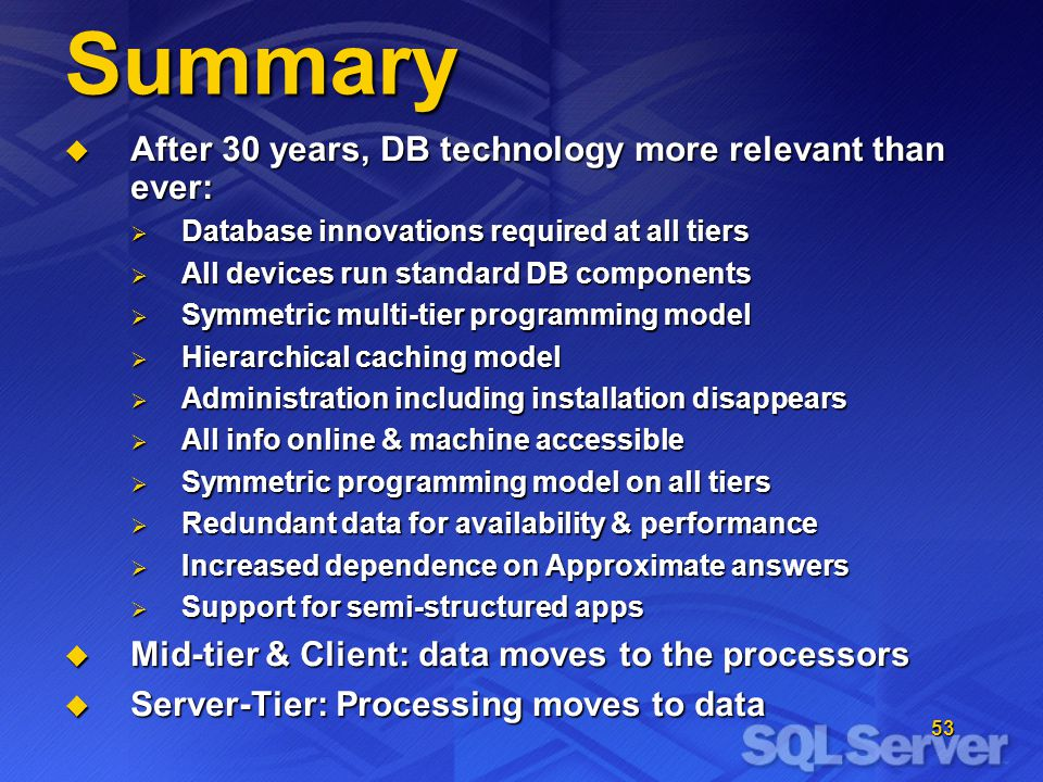 53 Summary After 30 years, DB technology more relevant than ever: After 30 years, DB technology more relevant than ever: Database innovations required at all tiers Database innovations required at all tiers All devices run standard DB components All devices run standard DB components Symmetric multi-tier programming model Symmetric multi-tier programming model Hierarchical caching model Hierarchical caching model Administration including installation disappears Administration including installation disappears All info online & machine accessible All info online & machine accessible Symmetric programming model on all tiers Symmetric programming model on all tiers Redundant data for availability & performance Redundant data for availability & performance Increased dependence on Approximate answers Increased dependence on Approximate answers Support for semi-structured apps Support for semi-structured apps Mid-tier & Client: data moves to the processors Mid-tier & Client: data moves to the processors Server-Tier: Processing moves to data Server-Tier: Processing moves to data