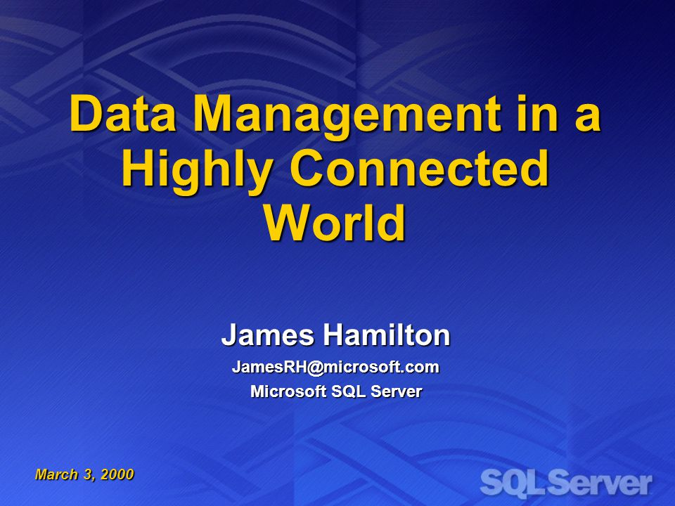 Data Management in a Highly Connected World James Hamilton JamesRH@microsoft.com Microsoft SQL Server March 3, 2000