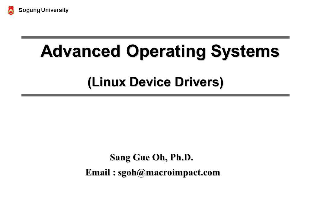Sogang University Advanced Operating Systems (Linux Device Drivers) Advanced Operating Systems (Linux Device Drivers) Sang Gue Oh, Ph.D.
