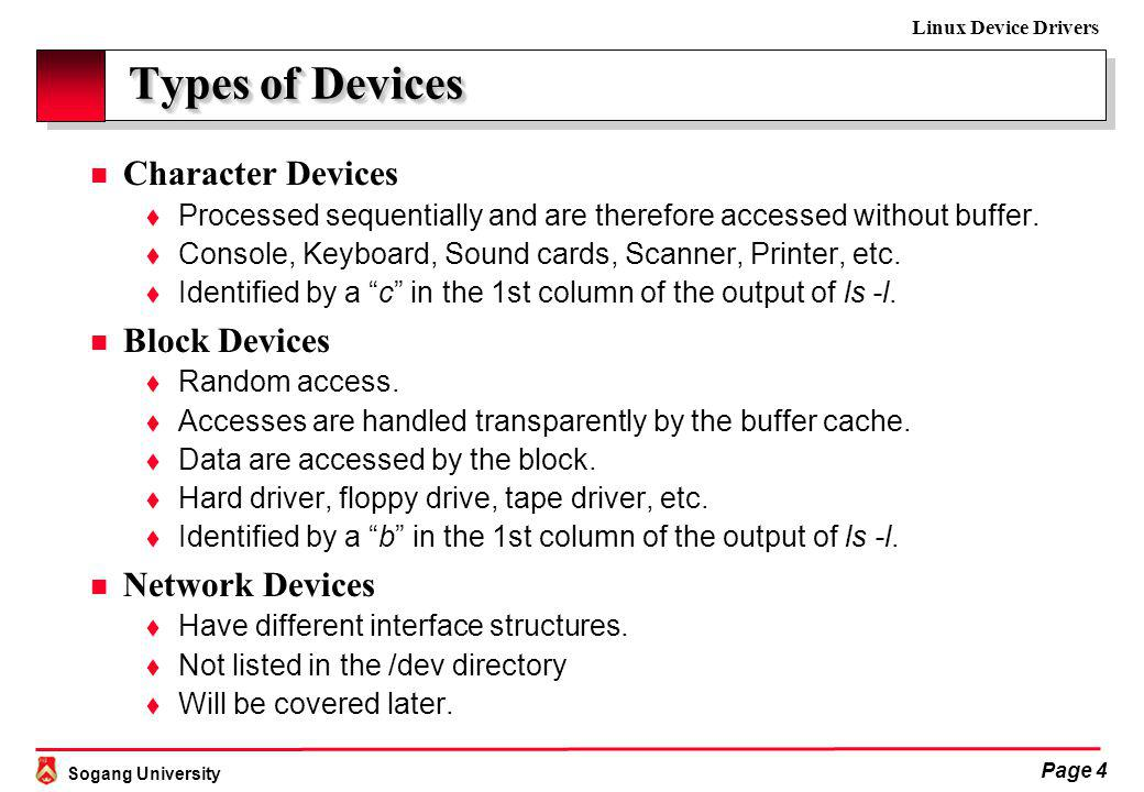 Sogang University Linux Device Drivers Page 4 Types of Devices Types of Devices n Character Devices t Processed sequentially and are therefore accessed without buffer.