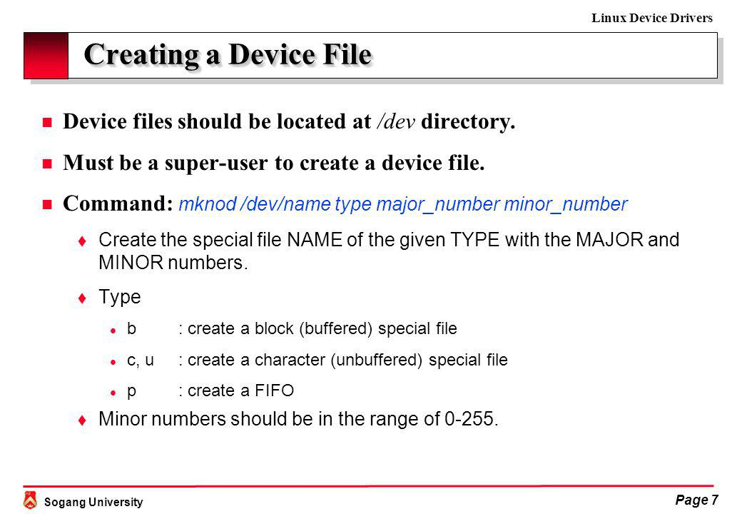 Sogang University Linux Device Drivers Page 7 Creating a Device File Creating a Device File n Device files should be located at /dev directory.