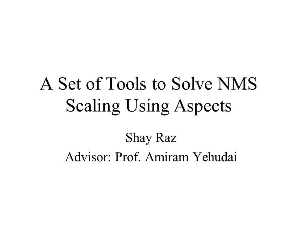 A Set of Tools to Solve NMS Scaling Using Aspects Shay Raz Advisor: Prof. Amiram Yehudai