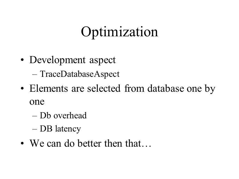 Optimization Development aspect –TraceDatabaseAspect Elements are selected from database one by one –Db overhead –DB latency We can do better then that…