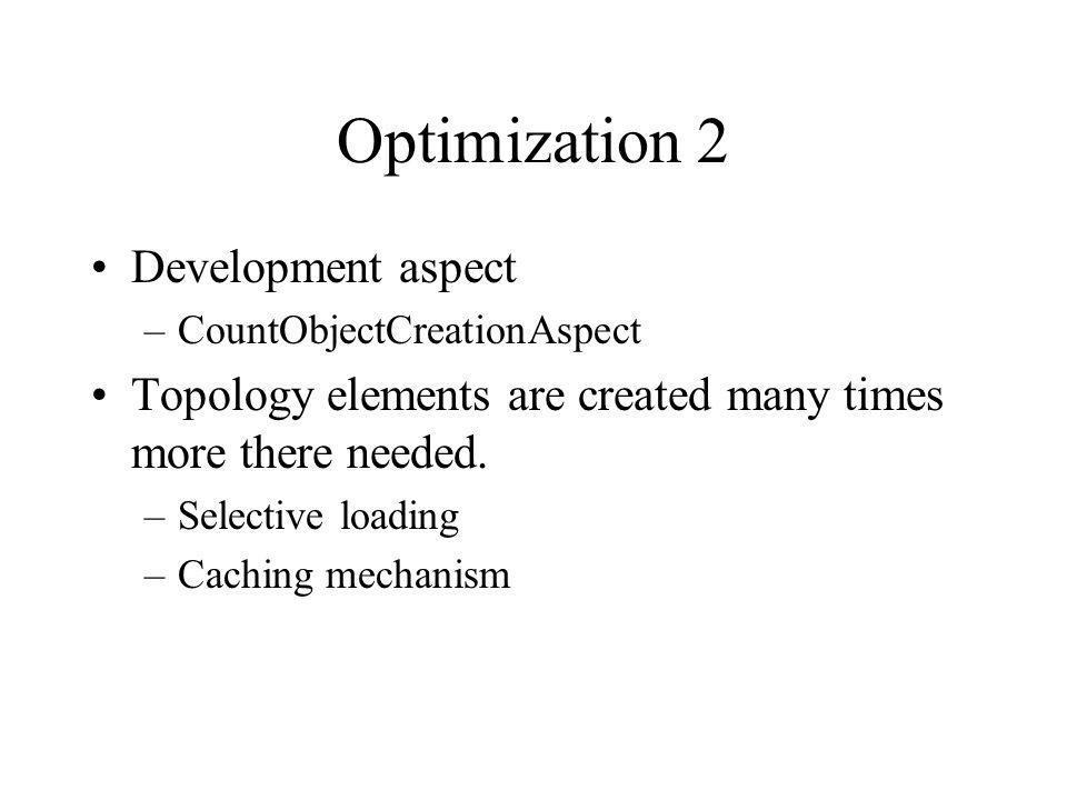 Optimization 2 Development aspect –CountObjectCreationAspect Topology elements are created many times more there needed.