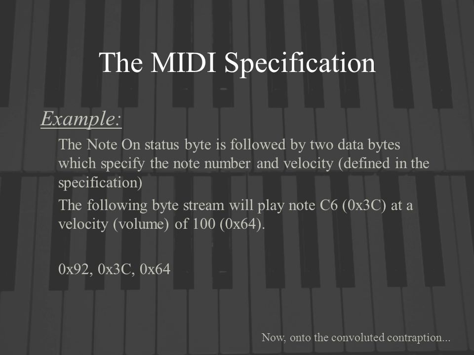 The MIDI Specification Example: The Note On status byte is followed by two data bytes which specify the note number and velocity (defined in the specification) The following byte stream will play note C6 (0x3C) at a velocity (volume) of 100 (0x64).