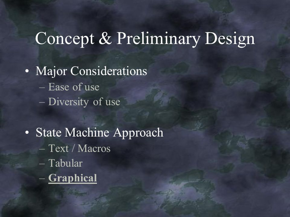 Concept & Preliminary Design Major Considerations –Ease of use –Diversity of use State Machine Approach –Text / Macros –Tabular –Graphical