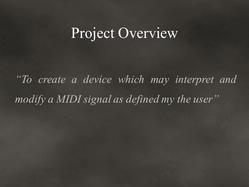 Project Overview To create a device which may interpret and modify a MIDI signal as defined my the user