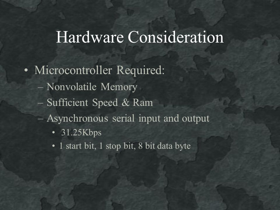 Hardware Consideration Microcontroller Required: –Nonvolatile Memory –Sufficient Speed & Ram –Asynchronous serial input and output 31.25Kbps 1 start bit, 1 stop bit, 8 bit data byte